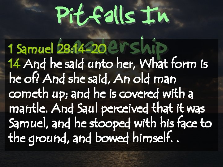 Pitfalls In Leadership 1 Samuel 28: 14 -20 14 And he said unto her,