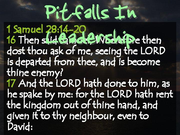 Pitfalls In Leadership 1 Samuel 28: 14 -20 16 Then said Samuel, Wherefore then