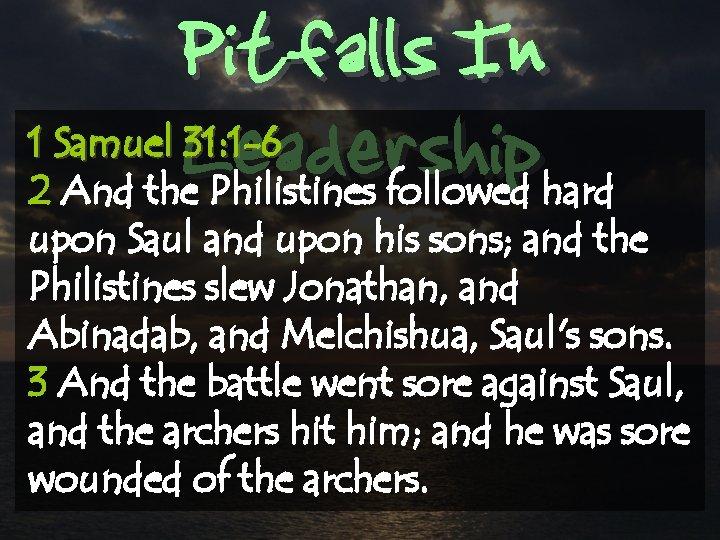 Pitfalls In Leadership 1 Samuel 31: 1 -6 2 And the Philistines followed hard