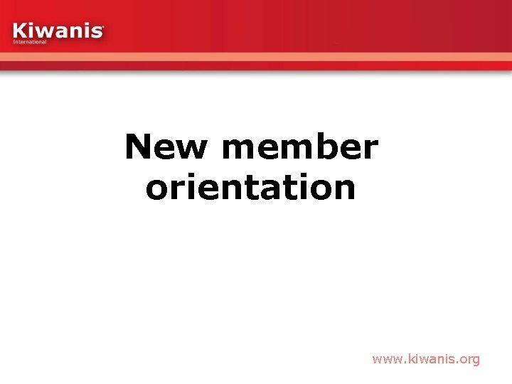 New member orientation www. kiwanis. org