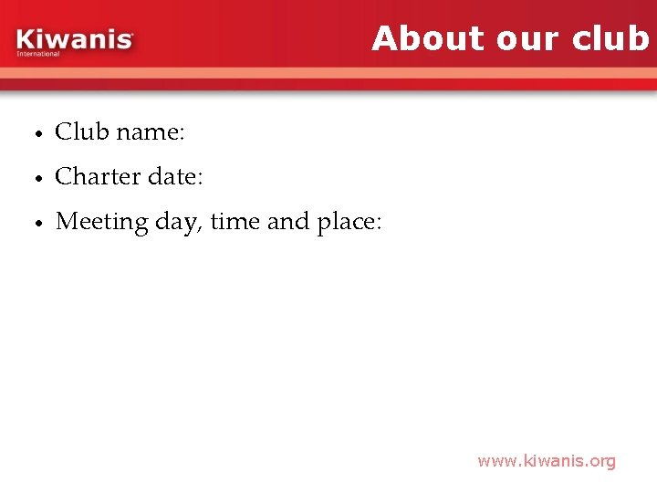 About our club • Club name: • Charter date: • Meeting day, time and