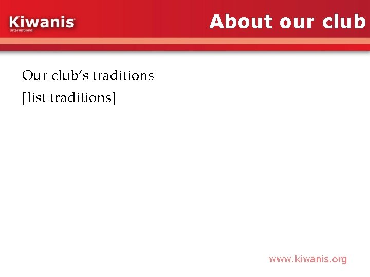 About our club Our club's traditions [list traditions] www. kiwanis. org