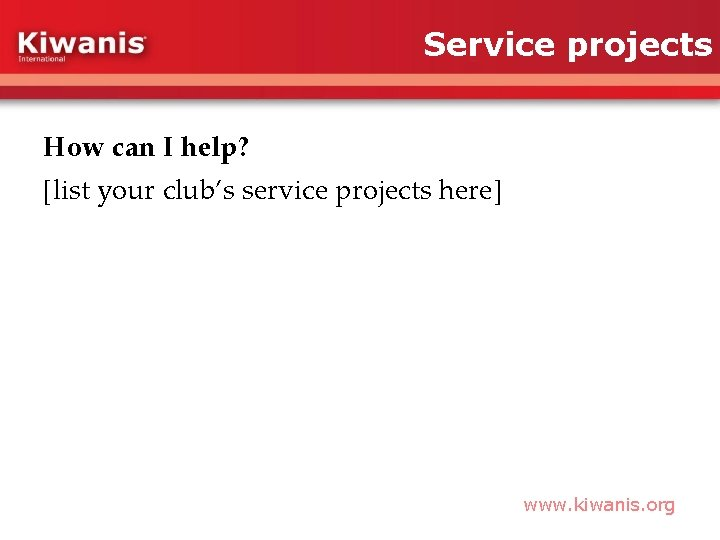 Service projects How can I help? [list your club's service projects here] www. kiwanis.