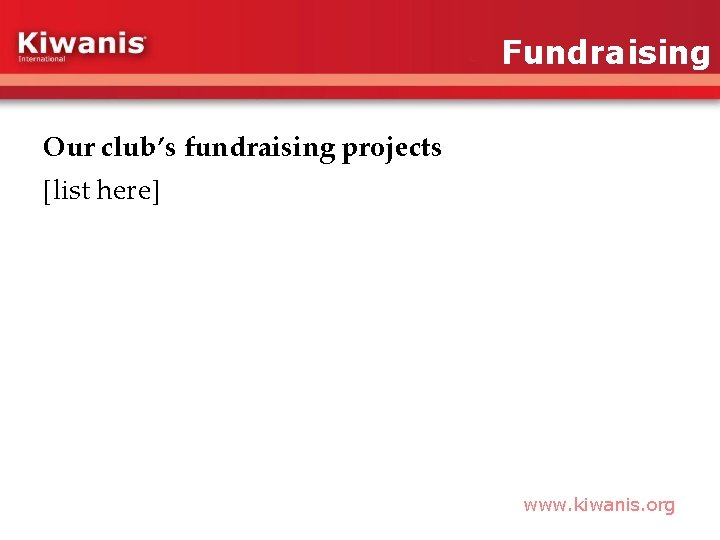 Fundraising Our club's fundraising projects [list here] www. kiwanis. org