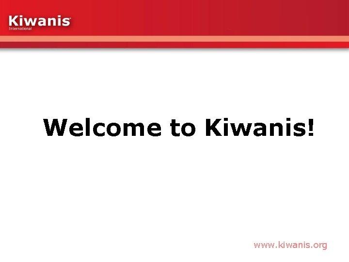 Welcome to Kiwanis! www. kiwanis. org