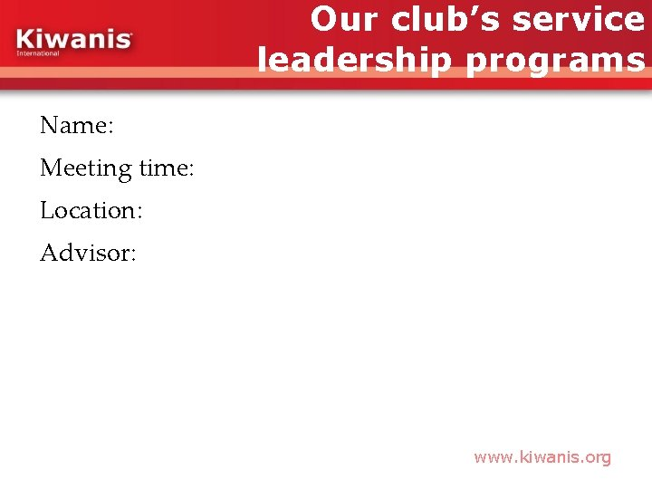 Our club's service leadership programs Name: Meeting time: Location: Advisor: www. kiwanis. org