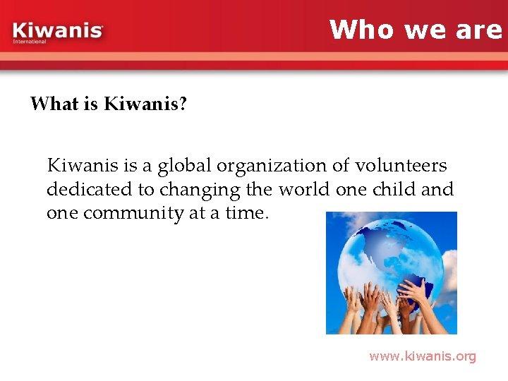 Who we are What is Kiwanis? Kiwanis is a global organization of volunteers dedicated