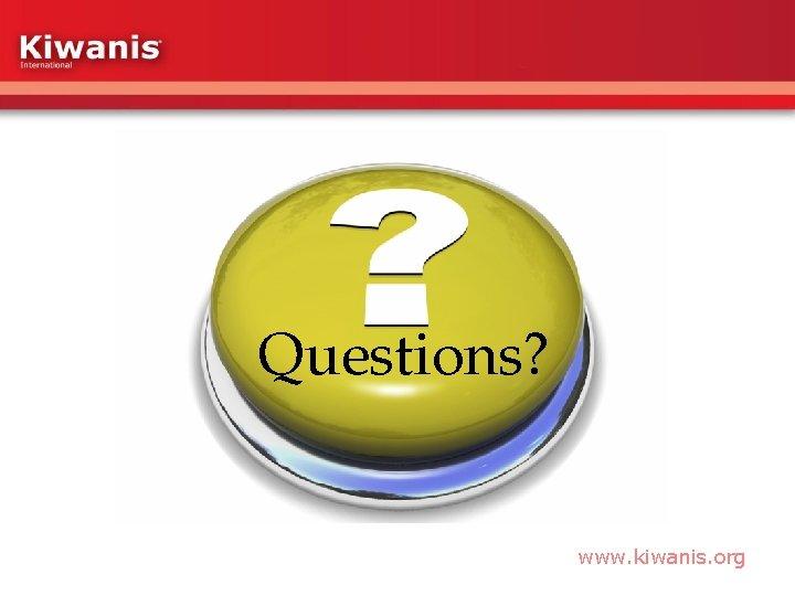 Questions? www. kiwanis. org