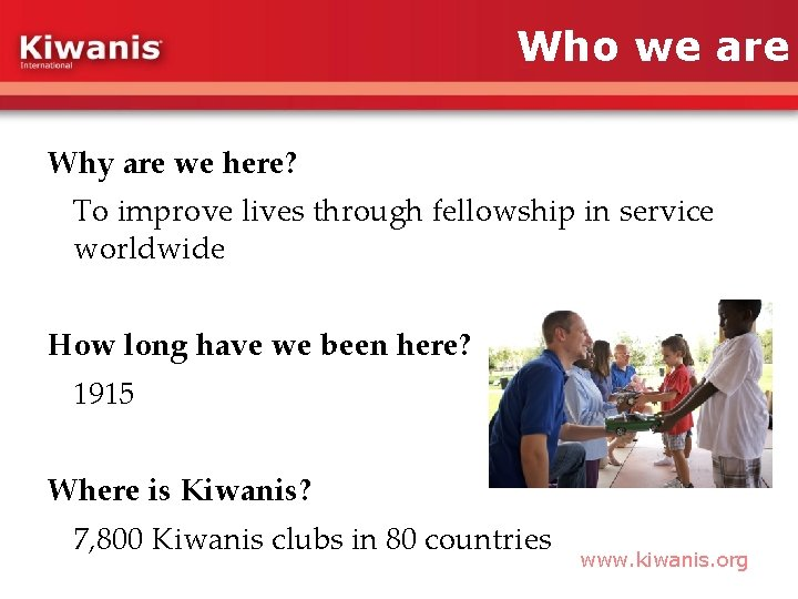 Who we are Why are we here? To improve lives through fellowship in service