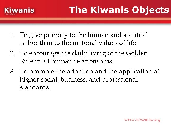 The Kiwanis Objects 1. To give primacy to the human and spiritual rather than