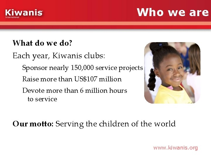 Who we are What do we do? Each year, Kiwanis clubs: Sponsor nearly 150,
