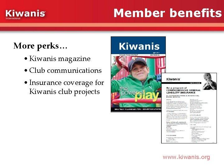 Member benefits More perks… • Kiwanis magazine • Club communications • Insurance coverage for