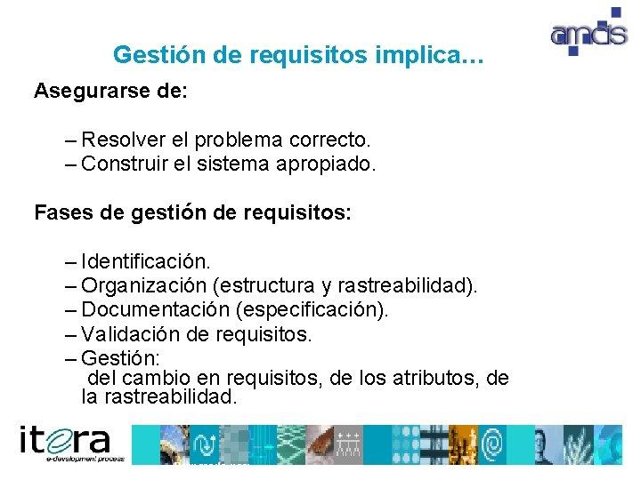 Gestión de requisitos implica… Asegurarse de: – Resolver el problema correcto. – Construir el