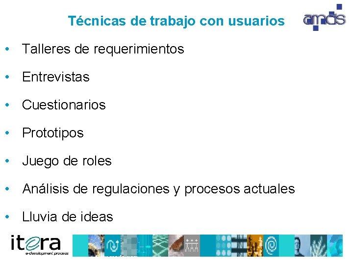 Técnicas de trabajo con usuarios • Talleres de requerimientos • Entrevistas • Cuestionarios •