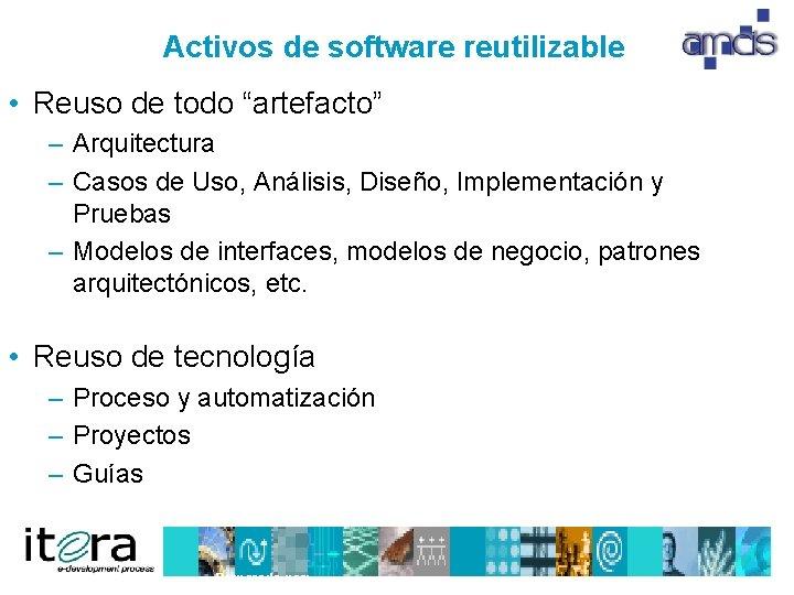 "Activos de software reutilizable • Reuso de todo ""artefacto"" – Arquitectura – Casos de"