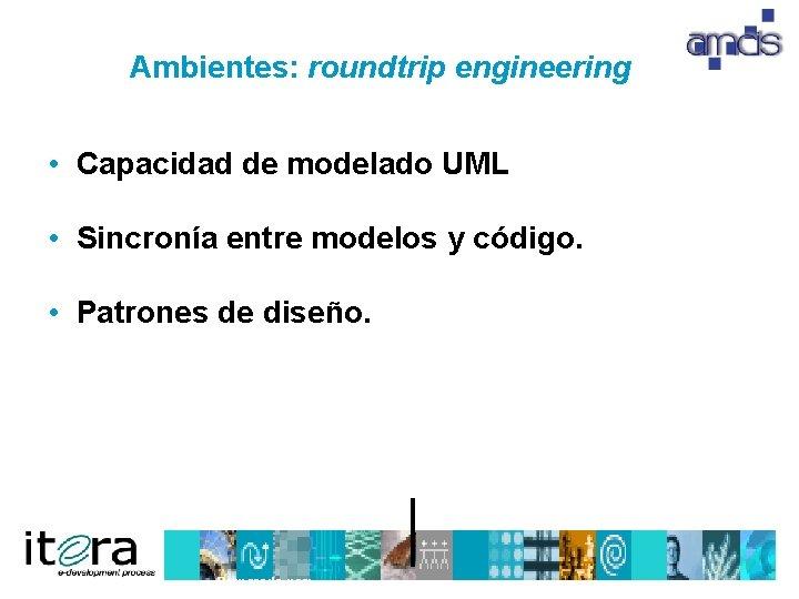 Ambientes: roundtrip engineering • Capacidad de modelado UML • Sincronía entre modelos y código.