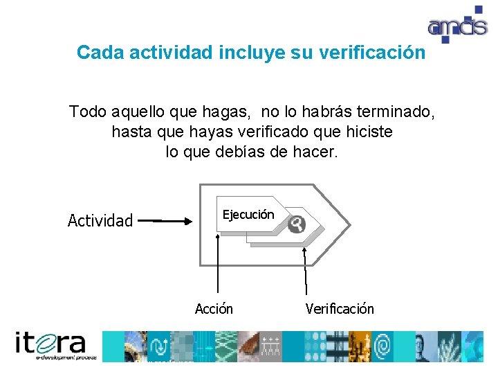 Cada actividad incluye su verificación Todo aquello que hagas, no lo habrás terminado, hasta