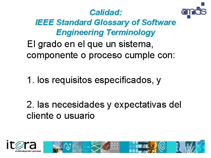Calidad: IEEE Standard Glossary of Software Engineering Terminology El grado en el que un