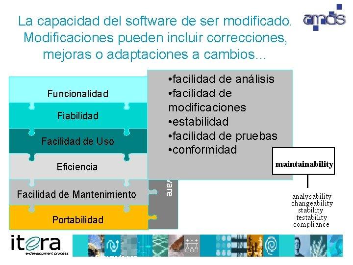 La capacidad del software de ser modificado. Modificaciones pueden incluir correcciones, mejoras o adaptaciones