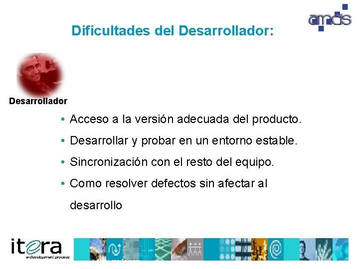 Dificultades del Desarrollador: Desarrollador • Acceso a la versión adecuada del producto. • Desarrollar