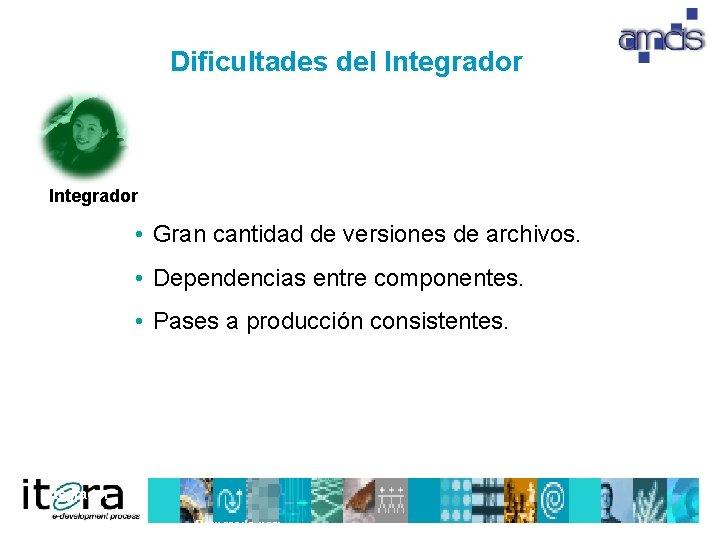 Dificultades del Integrador • Gran cantidad de versiones de archivos. • Dependencias entre componentes.