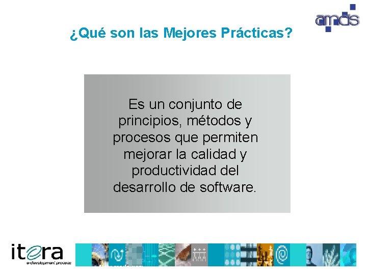 ¿Qué son las Mejores Prácticas? Es un conjunto de principios, métodos y procesos que