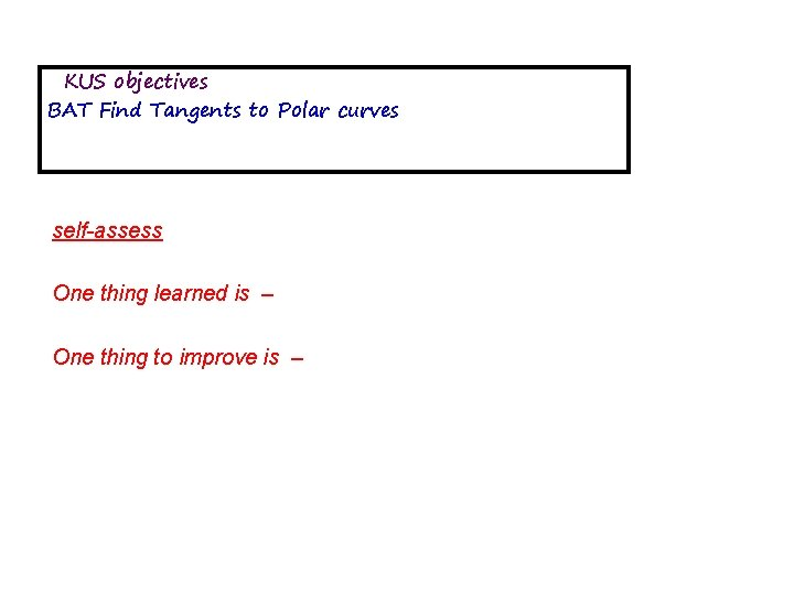 KUS objectives BAT Find Tangents to Polar curves self-assess One thing learned is –