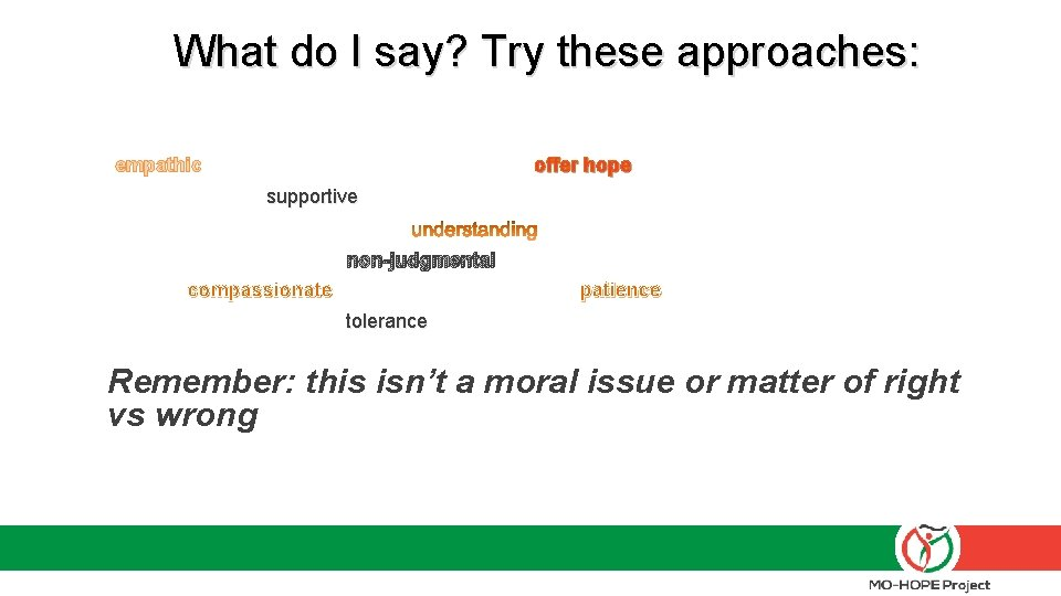 What do I say? Try these approaches: empathic offer hope supportive non-judgmental compassionate patience