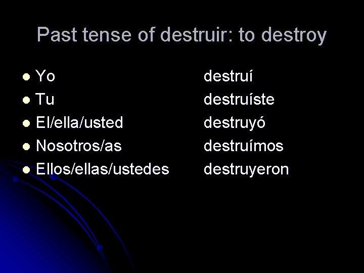 Past tense of destruir: to destroy Yo l Tu l El/ella/usted l Nosotros/as l