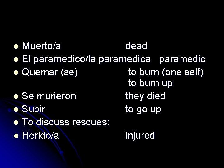 Muerto/a dead l El paramedico/la paramedic l Quemar (se) to burn (one self) to