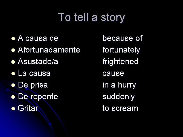 To tell a story A causa de l Afortunadamente l Asustado/a l La causa