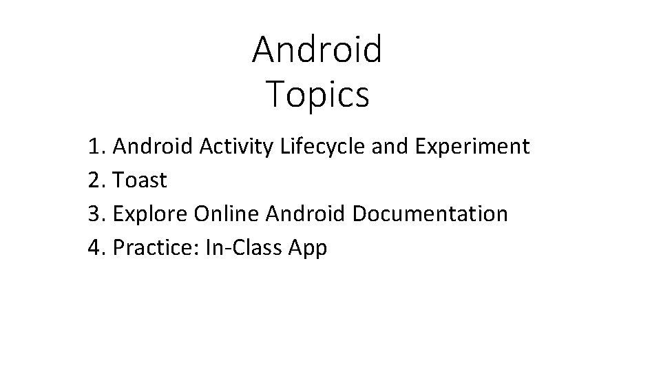 Android Topics 1. Android Activity Lifecycle and Experiment 2. Toast 3. Explore Online Android
