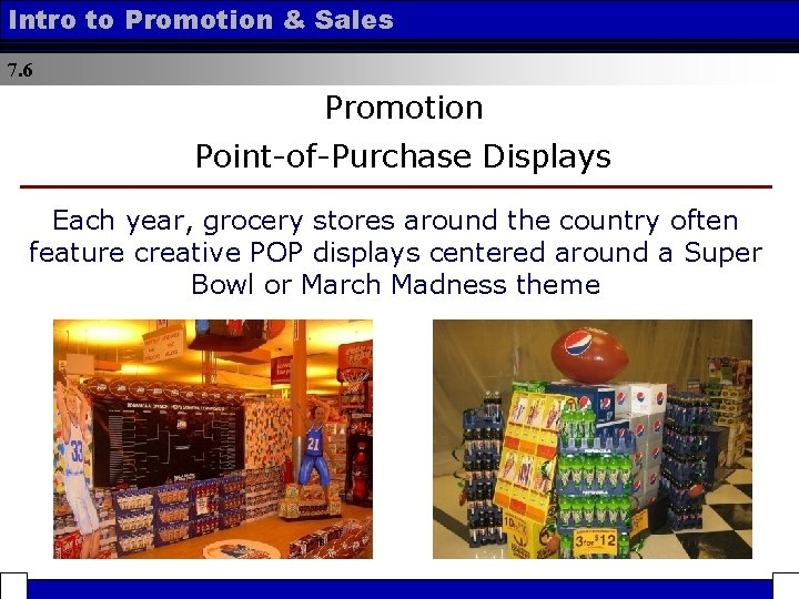 Intro to Promotion & Sales 7. 6 Promotion Point-of-Purchase Displays Each year, grocery stores