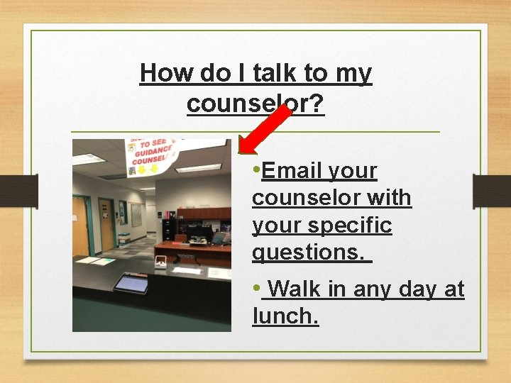 How do I talk to my counselor? • Email your counselor with your specific