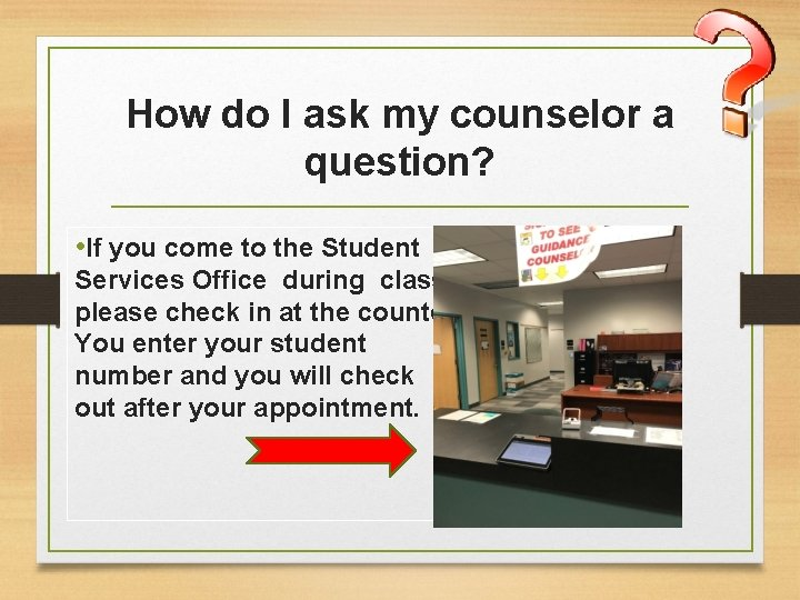 How do I ask my counselor a question? • If you come to the