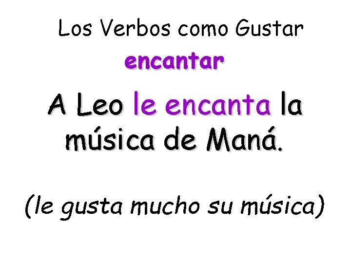 Los Verbos como Gustar encantar A Leo le encanta la música de Maná. (le