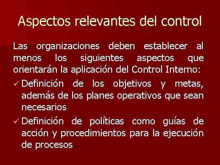 Aspectos relevantes del control Las organizaciones deben establecer al menos los siguientes aspectos que
