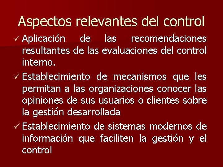 Aspectos relevantes del control ü Aplicación de las recomendaciones resultantes de las evaluaciones del