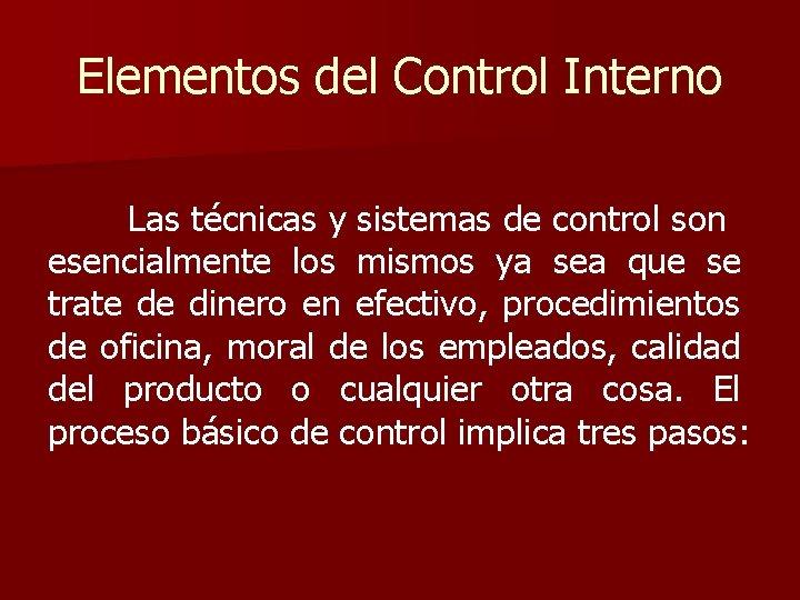 Elementos del Control Interno Las técnicas y sistemas de control son esencialmente los mismos