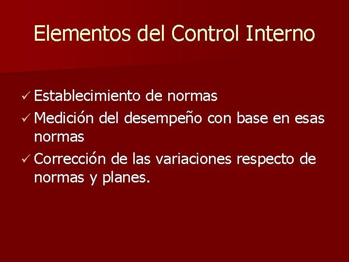 Elementos del Control Interno ü Establecimiento de normas ü Medición del desempeño con base