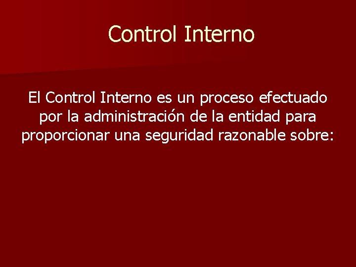 Control Interno El Control Interno es un proceso efectuado por la administración de la