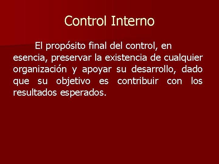 Control Interno El propósito final del control, en esencia, preservar la existencia de cualquier