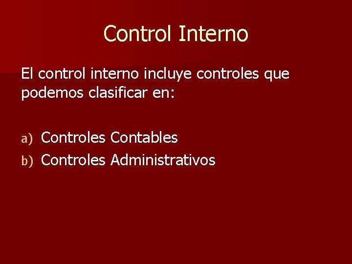 Control Interno El control interno incluye controles que podemos clasificar en: Controles Contables b)