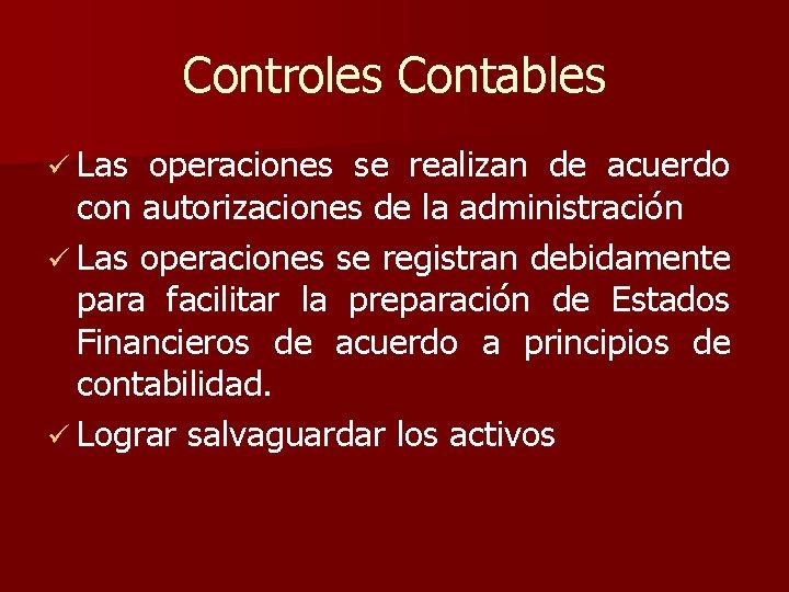 Controles Contables ü Las operaciones se realizan de acuerdo con autorizaciones de la administración