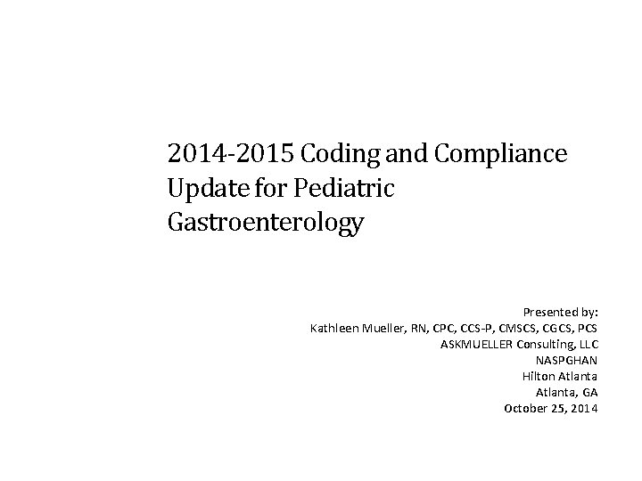 2014 -2015 Coding and Compliance Update for Pediatric Gastroenterology Presented by: Kathleen Mueller, RN,