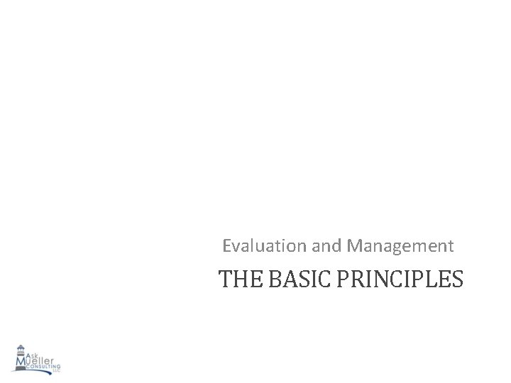 Evaluation and Management THE BASIC PRINCIPLES