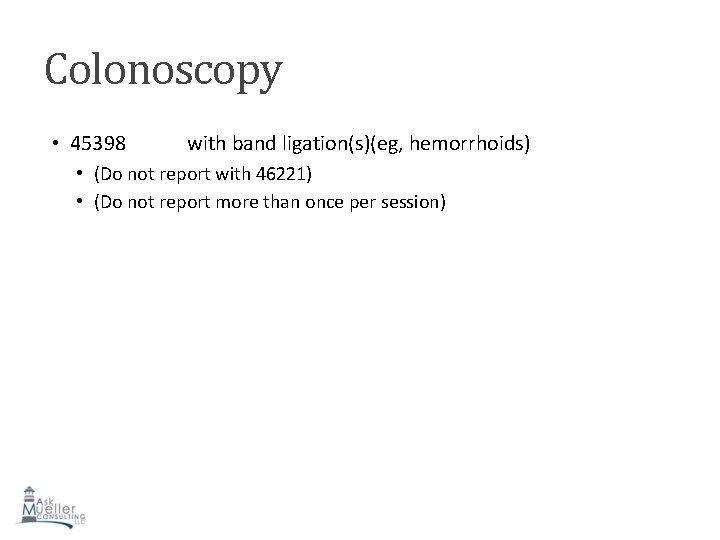 Colonoscopy • 45398 with band ligation(s)(eg, hemorrhoids) • (Do not report with 46221) •