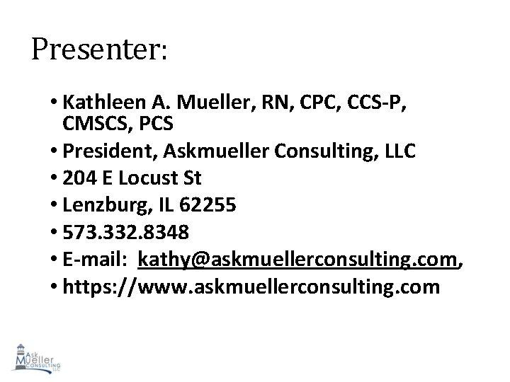 Presenter: • Kathleen A. Mueller, RN, CPC, CCS-P, CMSCS, PCS • President, Askmueller Consulting,