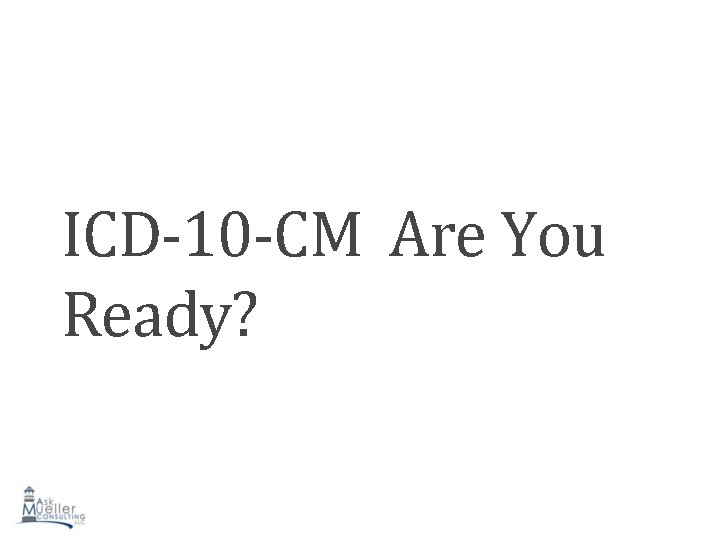 ICD-10 -CM Are You Ready?