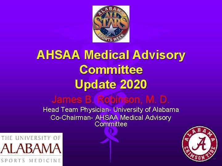 AHSAA Medical Advisory Committee Update 2020 James B. Robinson, M. D. Head Team Physician-